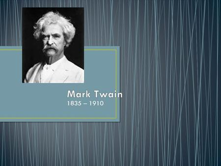 1835 – 1910. -Born as Samuel Langhorne Clemens in Missouri -forced to go to work as a newspaper editor at the age of 12, after his father died (mostly.