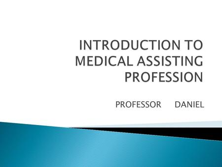 PROFESSOR DANIEL.  Versatile profession  Employment is available in a variety of settings The MA is a valuable part of the health care team.