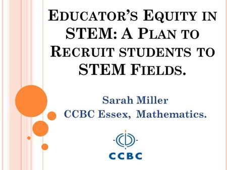 E DUCATOR ' S E QUITY IN STEM: A P LAN TO R ECRUIT STUDENTS TO STEM F IELDS. Sarah Miller CCBC Essex, Mathematics.