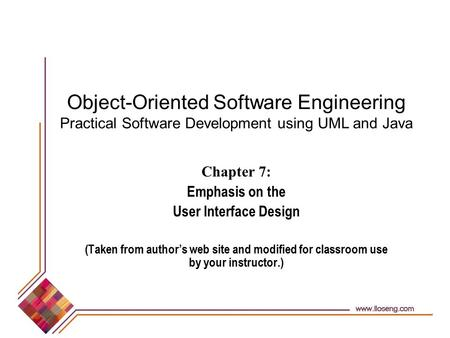 Object-Oriented Software Engineering Practical Software Development using UML and Java Chapter 7: Emphasis on the User Interface Design (Taken from author's.