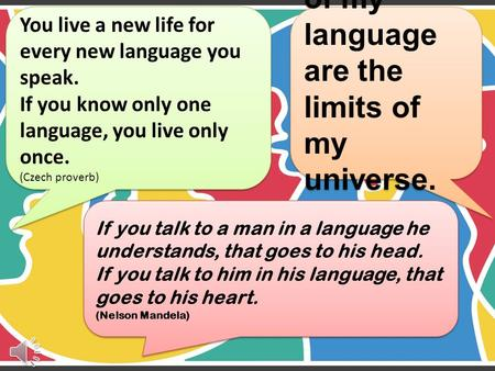 You live a new life for every new language you speak. If you know only one language, you live only once. (Czech proverb) The limits of my language are.