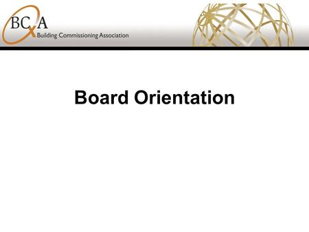 Board Orientation. BCA Mission The mission of the Building Commissioning Association is to guide the building commissioning industry through advancing.