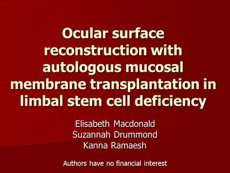 Ocular surface reconstruction with autologous mucosal membrane transplantation in limbal stem cell deficiency Elisabeth Macdonald Suzannah Drummond Kanna.
