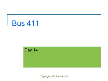Bus 411 Day 14 Copyright 2005 Prentice Hall 1. Ch 1 -2 Agenda Question? Assignment 4 corrected  1 A, 4 B's, 2 C's, 1 D and 1 F Assignment 5 posted 