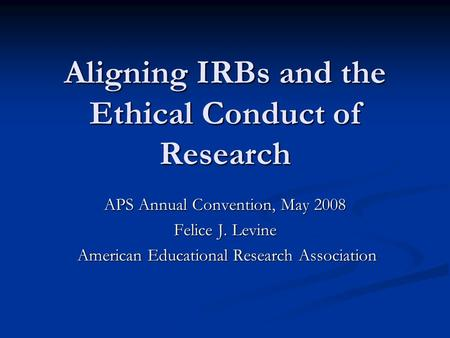 Aligning IRBs and the Ethical Conduct of Research APS Annual Convention, May 2008 Felice J. Levine American Educational Research Association American Educational.