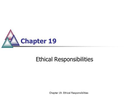 Chapter 19: Ethical Responsibilities Chapter 19 Ethical Responsibilities.