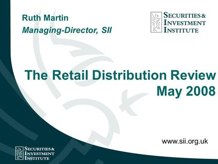 The Retail Distribution Review May 2008 Ruth Martin Managing-Director, SII www.sii.org.uk.