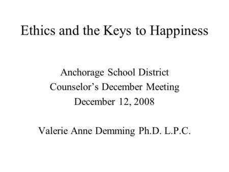Ethics and the Keys to Happiness Anchorage School District Counselor's December Meeting December 12, 2008 Valerie Anne Demming Ph.D. L.P.C.