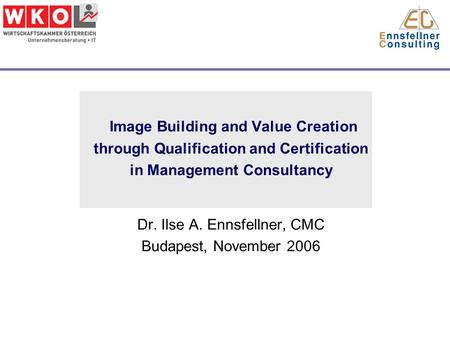Image Building and Value Creation through Qualification and Certification in Management Consultancy Dr. Ilse A. Ennsfellner, CMC Budapest, November 2006.