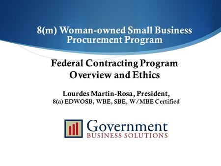 8(m) Woman-owned Small Business Procurement Program Federal Contracting Program Overview and Ethics Lourdes Martin-Rosa, President, 8(a) EDWOSB, WBE, SBE,