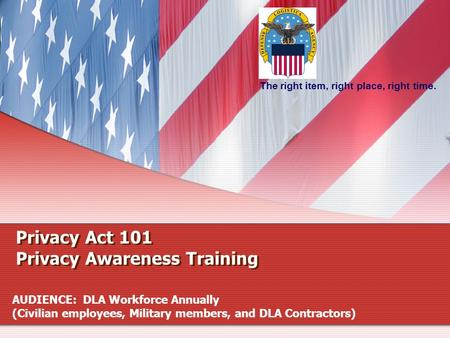 The right item, right place, right time. Privacy Act 101 Privacy Awareness Training AUDIENCE: DLA Workforce Annually (Civilian employees, Military members,