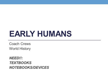 EARLY HUMANS Coach Crews World History NEED!!: TEXTBOOKS NOTEBOOKS/DEVICES.