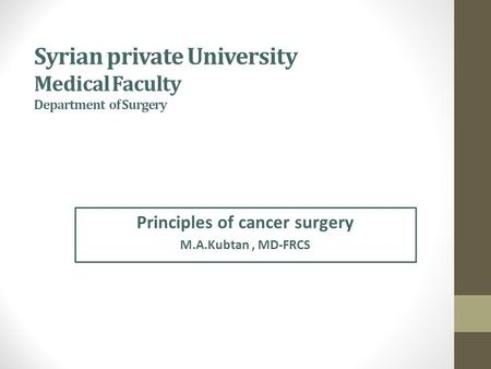 Syrian private University Medical Faculty Department of Surgery Principles of cancer surgery M.A.Kubtan, MD-FRCS.
