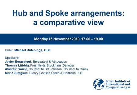 Www.biicl.org Hub and Spoke arrangements: a comparative view Monday 15 November 2010, 17.00 – 19.00 Chair: Michael Hutchings, OBE Speakers: Javier Berasategi,