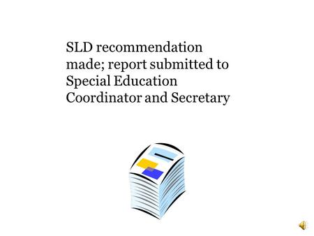 SLD recommendation made; report submitted to Special Education Coordinator and Secretary.