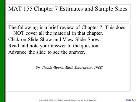 Slide 7- 1 Copyright © 2010, 2007, 2004 Pearson Education, Inc. All Rights Reserved. MAT 155 Chapter 7 Estimates and Sample Sizes The following is a brief.