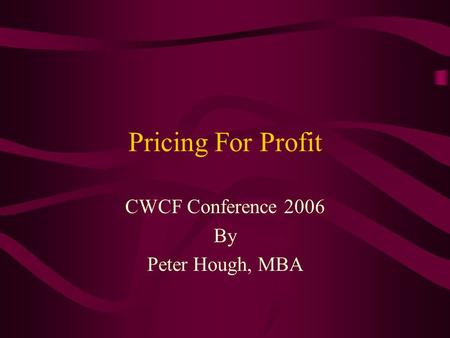 Pricing For Profit CWCF Conference 2006 By Peter Hough, MBA.