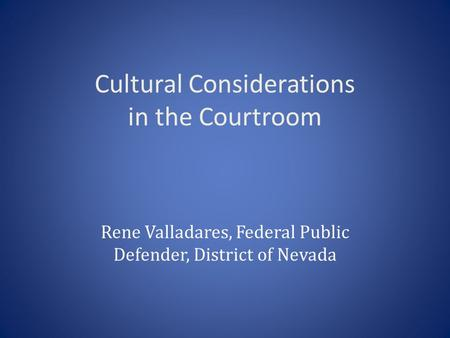 Cultural Considerations in the Courtroom Rene Valladares, Federal Public Defender, District of Nevada.