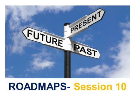 ROADMAPS- Session 10. In this session you will:  Review the Roadmaps Cycle.  Complete the Roadmaps Checkout.  Evaluate Roadmaps Course.