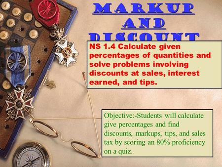 Markup and Discount NS 1.4 Calculate given percentages of quantities and solve problems involving discounts at sales, interest earned, and tips. Objective:-Students.