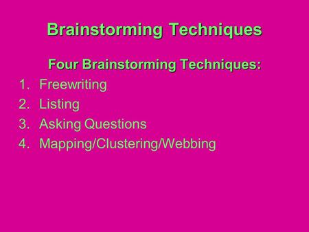 Brainstorming Techniques Four Brainstorming Techniques: 1.Freewriting 2.Listing 3.Asking Questions 4.Mapping/Clustering/Webbing.