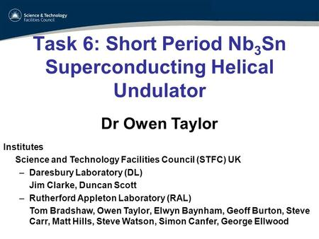Task 6: Short Period Nb 3 Sn Superconducting Helical Undulator Dr Owen Taylor Institutes Science and Technology Facilities Council (STFC) UK –Daresbury.