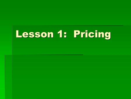 Lesson 1: Pricing. Objectives You will:  Calculate price based on unit cost and desired profit  Compute margin based on price and unit cost  Maximize.