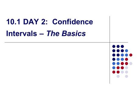 10.1 DAY 2: Confidence Intervals – The Basics. How Confidence Intervals Behave We select the confidence interval, and the margin of error follows… We.