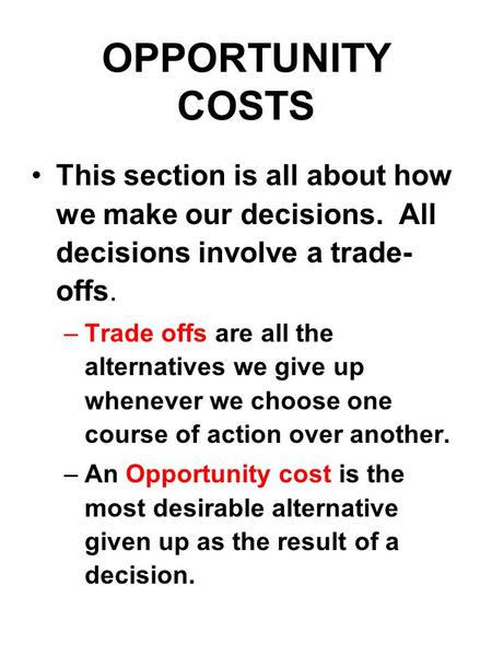 OPPORTUNITY COSTS This section is all about how we make our decisions. All decisions involve a trade- offs. –Trade offs are all the alternatives we give.