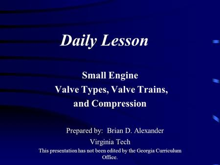 Daily Lesson Small Engine Valve Types, Valve Trains, and Compression Prepared by: Brian D. Alexander Virginia Tech This presentation has not been edited.