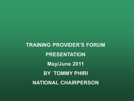 TRAINING PROVIDER'S FORUM PRESENTATION May/June 2011 BY TOMMY PHIRI NATIONAL CHAIRPERSON.