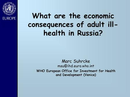 What are the economic consequences of adult ill- health in Russia? Marc Suhrcke WHO European Office for Investment for Health and.