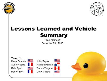 "Dane Batema John Tapee Audrey Serra Patricia Roman Kyle RyanCarlos Vergara Benoit BlierDrew Capps Team 1: Lessons Learned and Vehicle Summary Team ""Canard"""