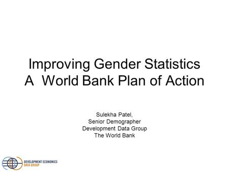 Improving Gender Statistics A World Bank Plan of Action Sulekha Patel, Senior Demographer Development Data Group The World Bank.
