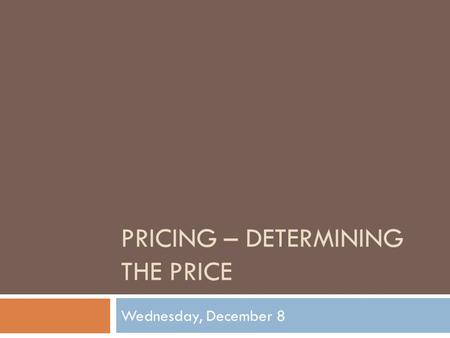 PRICING – DETERMINING THE PRICE Wednesday, December 8.