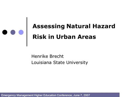 Assessing Natural Hazard Risk in Urban Areas Henrike Brecht Louisiana State University Emergency Management Higher Education Conference, June 7, 2007.