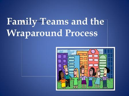 Family Teams and the Wraparound Process. Practice Patterns: How it Happens in Wraparound – Three types of team members Natural: connected to family by.