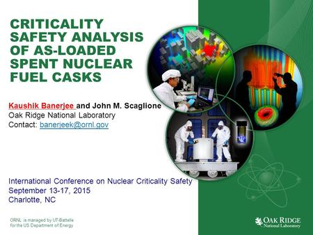 ORNL is managed by UT-Battelle for the US Department of Energy CRITICALITY SAFETY ANALYSIS OF AS-LOADED SPENT NUCLEAR FUEL CASKS Kaushik Banerjee and John.