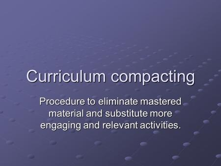 Curriculum compacting Procedure to eliminate mastered material and substitute more engaging and relevant activities.