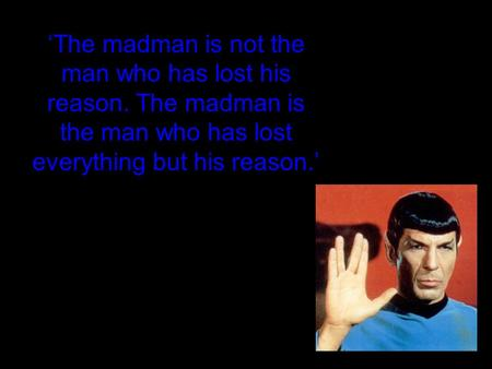 'The madman is not the man who has lost his reason. The madman is the man who has lost everything but his reason.'