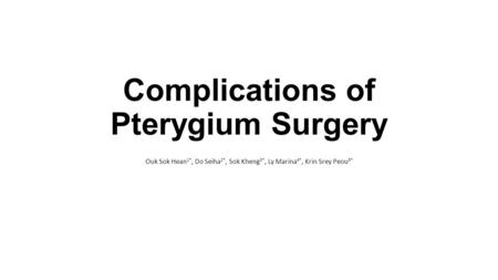 Complications of Pterygium Surgery Ouk Sok Hean 1*, Do Seiha 2*, Sok Kheng 3*, Ly Marina 4*, Krin Srey Peou 5*
