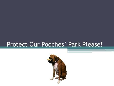Protect Our Pooches' Park Please!. Who we are…. John Doe, regular dog park user Skittles, my two-year-old beagle Against closing of the dog park Skittles.