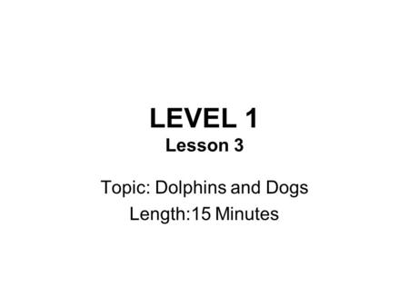 LEVEL 1 Lesson 3 Topic: Dolphins and Dogs Length:15 Minutes.