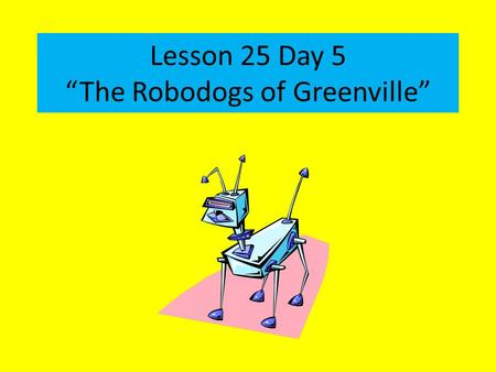"Lesson 25 Day 5 ""The Robodogs of Greenville"". Question of the Day What things in your life are likely to change over time? How have you changed in the."