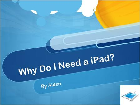 Why Do I Need a iPad? By Aiden. Description of how an iPad will help me: If I had a iPad I would be able to play apps to help me with my multiplication.
