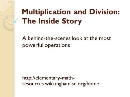 Multiplication and Division: The Inside Story A behind-the-scenes look at the most powerful operations  resources.wiki.inghamisd.org/home.