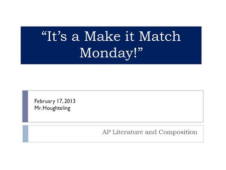 """It's a Make it Match Monday!"" AP Literature and Composition February 17, 2013 Mr. Houghteling."