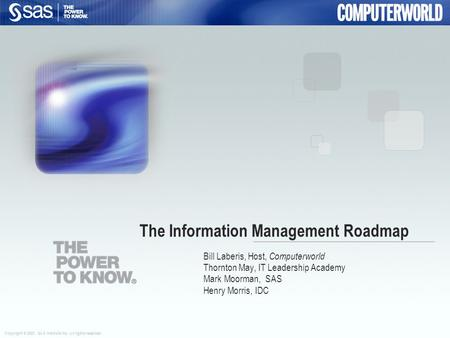 Copyright © 2007, SAS Institute Inc. All rights reserved. The Information Management Roadmap Bill Laberis, Host, Computerworld Thornton May, IT Leadership.