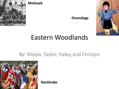 Eastern Woodlands By: Sheyla, Taylor, Haley, and Christyn Mohawk Nanticoke Onondaga.