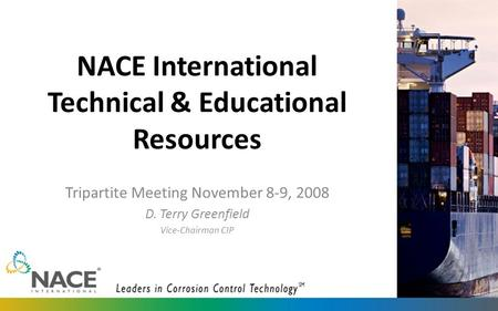 NACE International Technical & Educational Resources Tripartite Meeting November 8-9, 2008 D. Terry Greenfield Vice-Chairman CIP.